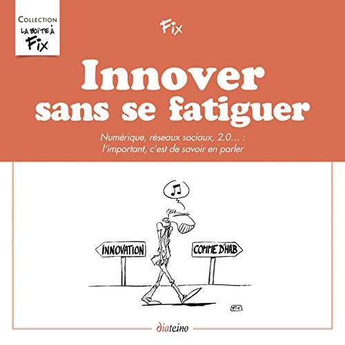 Innover sans se fatiguer: Numérique, réseaux sociaux, 2.0... : l'important, c'est de savoir en parler.