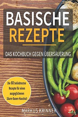 Basische Rezepte - Das Kochbuch gegen Übersäuerung - Die 60 beliebtesten Rezepten für einen ausgeglichenen Säure-Basen-Haushalt: Entsäuern, entschlacken und genesen