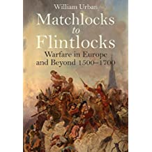 Matchlocks to Flintlocks: Warfare in Europe and Beyond 1500–1700