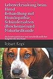 Lebererkrankung beim Hund Behandlung mit Homöopathie, Schüsslersalzen (Biochemie) und Naturheilkunde: Ein homöopathischer und naturheilkundlicher Ratgeber für den Hund
