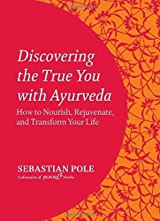 Discovering the True You with Ayurveda: How to Nourish, Rejuvenate, and Transform Your Life by Sebastian Pole (2013-10-15)