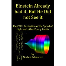 Einstein Already had it, But He Did not See it: Part VIII: Derivation of the Speed of Light and other Funny Limits (Einstein had it Book 9) (English Edition)