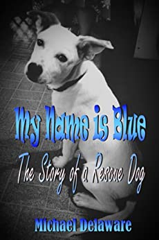 My Name is Blue: The Story of a Rescue Dog by [Delaware, Michael]