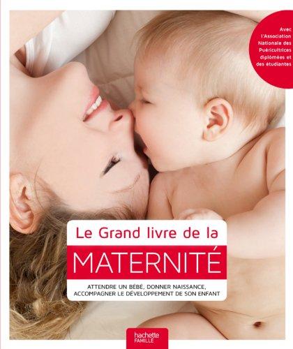 Le Grand livre de la maternité: Attendre un bébé, donner naissance, accompagner le développement de son enfant