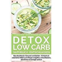 Detox Low Carb – natürlich entschlacken: Das Kochbuch Gesund und Schön – Einfache und natürliche Mittel zum Körper entgiften, entschlacken, abnehmen & Energie tanken