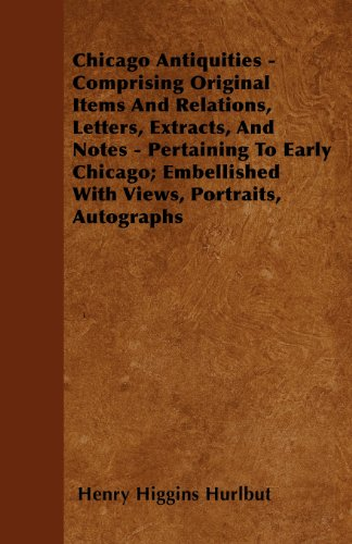 Chicago Antiquities - Comprising Original Items And Relations, Letters, Extracts, And Notes - Pertaining To Early Chicago; Embellished With Views, Portraits, Autographs
