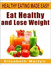 Eat Healthy and Lose Weight: how to lose weight and have more energy - over 120 tips