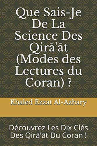 Que Sais-Je De La Science Des Qirā'āt (Modes des Lectures du Coran) ?: Découvrez Les Dix Clés Des Qirā'āt du Coran !