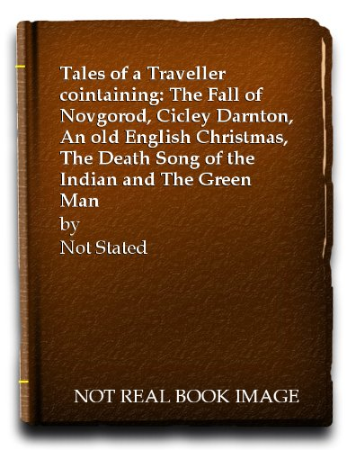 Tales of a Traveller cointaining: The Fall of Novgorod, Cicley Darnton, An old English Christmas, The Death Song of the Indian and The Green Man (Indian Song Old)