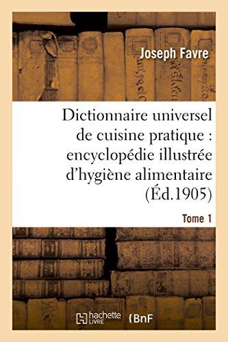 Dictionnaire universel de cuisine pratique : encyclopédie illustrée d'hygiène alimentaire. T. 1: : modification de l'homme par l'alimentation par Joseph Favre