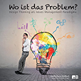 Wo ist das Problem?: Design Thinking als neues Management-Paradigma