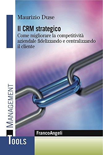 Il Crm strategico. Come migliorare la competitività aziendale fidelizzando e centralizzando il cliente: Come migliorare la competitività aziendale fidelizzando e centralizzando il cliente