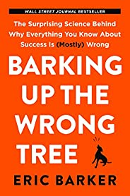 Barking Up the Wrong Tree: The Surprising Science Behind Why Everything You Know About Success is (Mostly) Wro