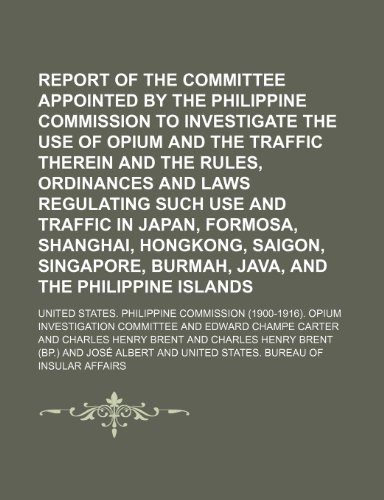 Report of the committee appointed by the Philippine Commission to investigate the use of opium and the traffic therein and the rules, ordinances and ... Hongkong, Saigon, Singapore, Burmah,
