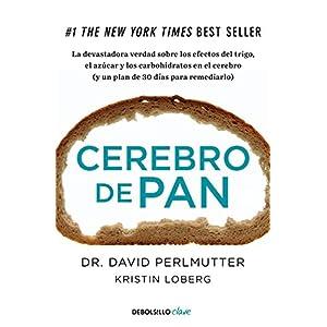 Cerebro de pan: La devastadora verdad sobre los efectos del trigo, el azúcar y los carbohidratos en el cerebro (y un plan de 30 días para remediarlo