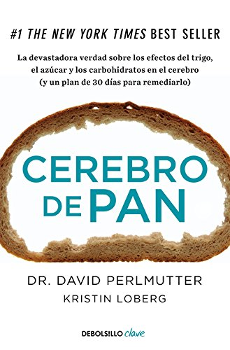 Cerebro de pan: La devastadora verdad sobre los efectos del trigo, el azúcar y los carbohidratos en el cerebro (y un plan de 30 días para remediarlo) (CLAVE) por David Perlmutter