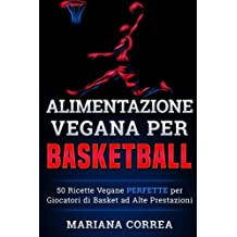 ALIMENTAZIONE VEGANA  Per  BASKETBALL: 50 Ricette Vegane  PERFETTE per  Giocatori di Basket  ad Alte Prestazioni