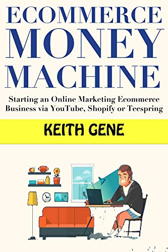 Ecommerce Money Machine: Starting an Online Marketing Ecommerce Business via YouTube, Shopify or Teespring