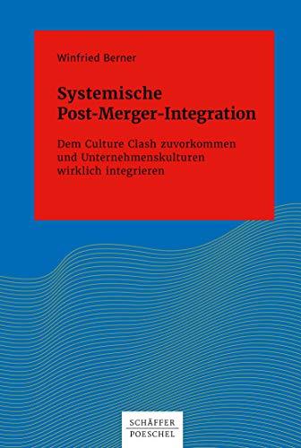 Systemische Post-Merger-Integration: Dem Culture Clash zuvorkommen und Unternehmenskulturen wirklich integrieren (Systemisches Management)