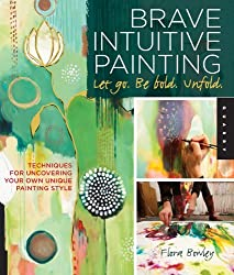Brave Intuitive Painting-Let Go, Be Bold, Unfold!: Techniques for Uncovering Your Own Unique Painting Style by Flora Bowley (2012-05-01)