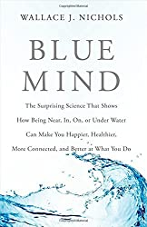 Blue Mind: The Surprising Science That Shows How Being Near, In, On, or Under Water Can Make You Happier, Healthier, More Connected, and Better at What You Do by Wallace J. Nichols (2014-07-22)