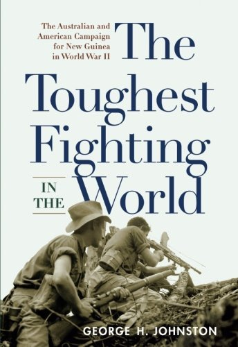 The Toughest Fighting in the World: The Australian and American Campaign for New Guinea in World War II by George H. Johnston (2011-09-30)