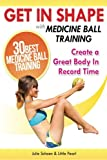 Get In Shape With Medicine Ball Training: The 30 Best Medicine Ball Exercises and Workouts To Create A Great Body In Record Time: Volume 4 (Get In Shape Workout Routines and Exercises)