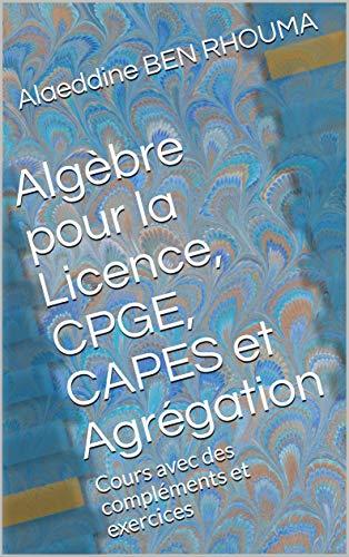 Algèbre pour la Licence, CPGE, CAPES et Agrégation: Cours avec des compléments et exercices par Alaeddine BEN RHOUMA
