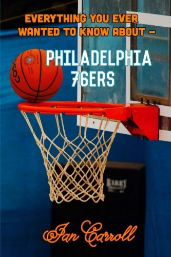 Everything You Ever Wanted to Know About Philadelphia 76ers por Mr Ian Carroll