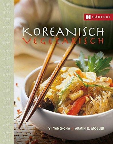 Koreanisch vegetarisch: Die kaum bekannte, fettarme, phantasievolle und küchenfreundliche Art asiatisch zu kochen. - Koreanische Küche
