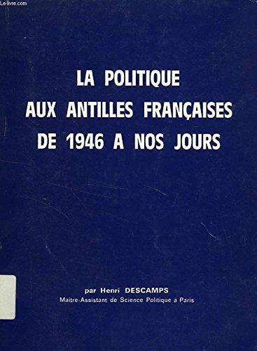 La Politique aux Antilles françaises de 1946 à nos jours par Henri Descamps de Bragelongne