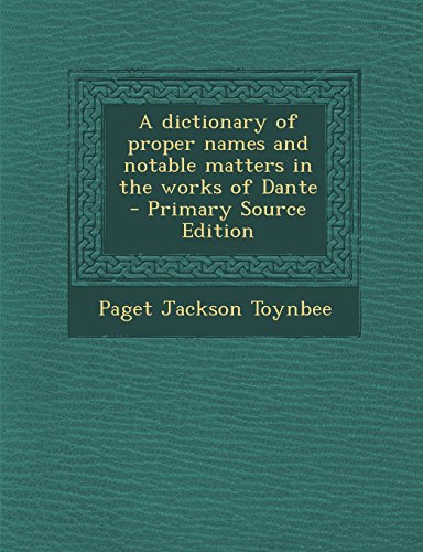 A dictionary of proper names and notable matters in the works of Dante  - Primary Source Edition