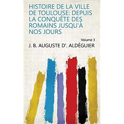 Histoire de la ville de Toulouse: depuis la conquête des Romains jusqu'à nos jours Volume 3