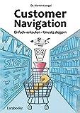 Customer Navigation: Einfach verkaufen – Umsatz steigern. Neue Impulse für Online Shops, Usability, Handel, Verkauf, Marketing und Beratung