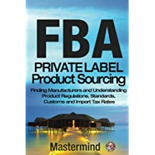 FbA: Private Label Product Sourcing: Finding Manufacturers and Navigating Product Regulations, Standards, Customs and Import Tax Rates (Mastermind Roadmap to Selling on Amazon with FBA)