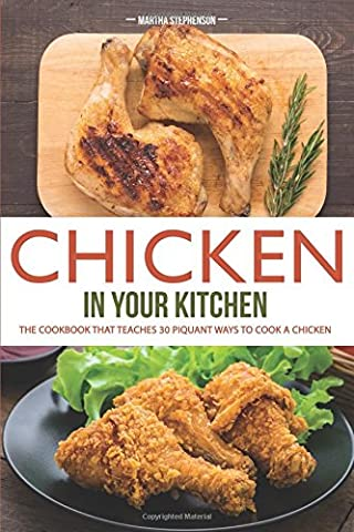 Chicken in Your Kitchen: The Cookbook That teaches 30 Piquant Ways to Cook a Chicken