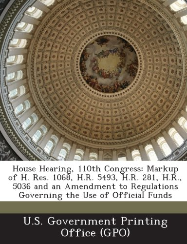 House Hearing, 110th Congress: Markup of H. Res. 1068, H.R. 5493, H.R. 281, H.R., 5036 and an Amendment to Regulations Governing the Use of Official
