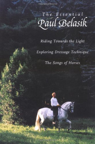 The Essential Paul Belasik: Riding Towards the Light, Exploring Dressage Technique, and the Songs of Horses por Paul Belasik