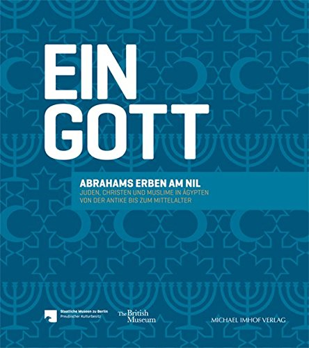 Ein Gott: Abrahams Erben am Nil - Juden, Christen und Muslime in Ägypten von der Antike bis zum Mittelalter