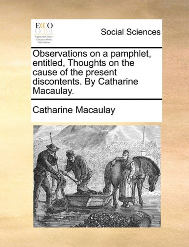 Observations on a pamphlet, entitled, Thoughts on the cause of the present discontents. By Catharine Macaulay.