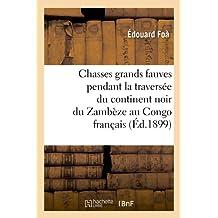 Chasses Grands Fauves Pendant La Traversee Du Continent Noir Du Zambeze Au Congo Francais (Histoire)