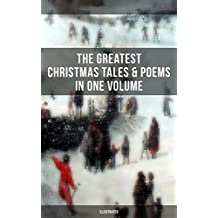 The Greatest Christmas Tales & Poems in One Volume (Illustrated): A Christmas Carol, The Gift of the Magi, Life and Adventures of Santa Claus, The Heavenly ... Wonderful Life of Christ… (English Edition)