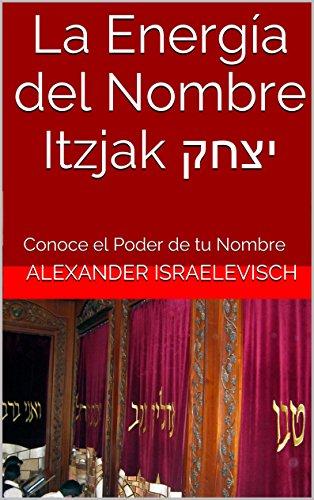 La Energía del Nombre Itzjak יצחק: Conoce el Poder de tu Nombre (Colección Nombres Propios Hebreos) por Aharon Shlezinger