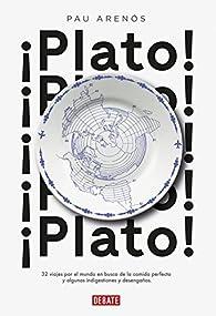 ¡Plato!: 32 viajes por el mundo en busca de la comida perfecta y algunas indigestiones y desengaños par Pau Arenós