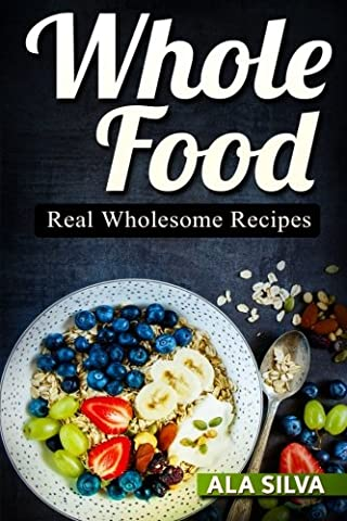 Whole Food: Real Wholesome Recipes (The Ultimate 30 Day Weight Loss Challenge CookBook. Top 50+ Approved Whole Food Diet