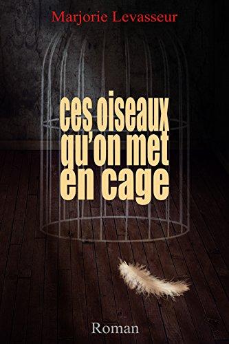 Ces oiseaux qu'on met en cage par [Levasseur, Marjorie]