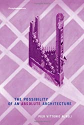 The Possibility of an Absolute Architecture (Writing Architecture) by Pier Vittorio Aureli (2011-02-11)
