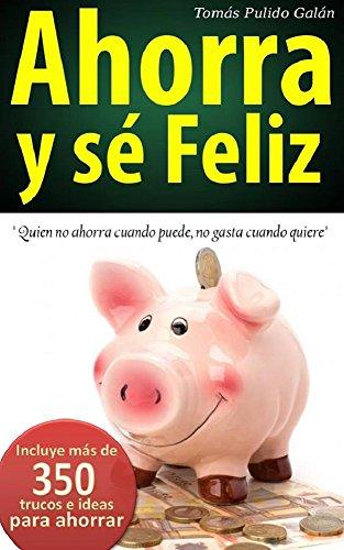 Ahorra y sé feliz: Quien no ahorra cuando puede, no gasta cuando quiere por Tomás Pulido Galán