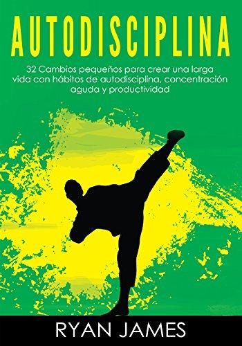 Autodisciplina: 32 Cambios pequeños para crear una larga vida con hábitos de autodisciplina, concentración aguda y productividad (Self-Disciplineen Español/Spanish Book)  por Ryan  James