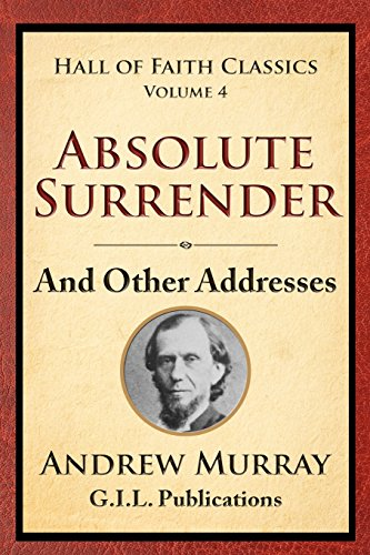Absolute Surrender: And Other Addresses: Volume 4 (Hall of Faith Classics) por Andrew Murray